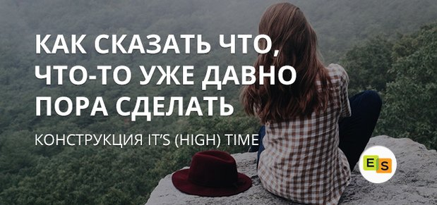 ispolzovanie konstrukcijj its time i it's high time v anglijjskom yazyke 64 Використання конструкцій its time і its high time в англійській мові
